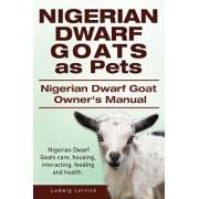 Nigerian Dwarf Goats as Pets. Nigerian Dwarf Goat Owners Manual. Nigerian Dwarf Goats Care, Housing, Interacting, Feeding and Health., Paperback/Ludwig Lorrick