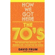How We Got Here: The 70s the Decade That Brought You Modern Life -- For Better or Worse, Paperback/David Frum