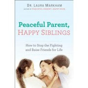 Peaceful Parent, Happy Siblings: How to Stop the Fighting and Raise Friends for Life, Paperback