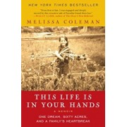 This Life Is in Your Hands: One Dream, Sixty Acres, and a Family's Heartbreak, Paperback/Melissa Coleman