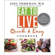 Eat to Live Quick and Easy Cookbook: 131 Delicious Recipes for Fast and Sustained Weight Loss, Reversing Disease, and Lifelong Health, Hardcover/Joel Fuhrman