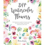 DIY Watercolor Flowers: The Beginner's Guide to Flower Painting for Journal Pages, Handmade Stationery and More, Paperback/Marie Boudon
