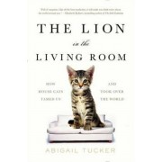Lion in the Living Room. How House Cats Tamed Us and Took Over the World, Paperback/Abigail Tucker