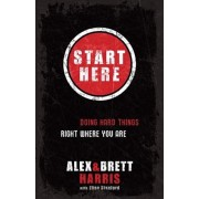 Start Here: Doing Hard Things Right Where You Are, Paperback/Alex Harris