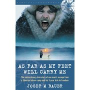 As Far as My Feet Will Carry Me: The Extraordinary True Story of One Man's Escape from a Siberian Labor Camp and His 3-Year Trek to Freedom, Paperback