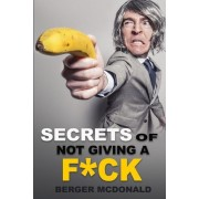 Secrets of Not Giving a Fck: A Humorous Guide to Stop Worrying about Fcking Sht, and Start Living a Stress-Free Life, Paperback