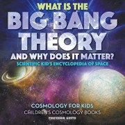 What Is the Big Bang Theory and Why Does It Matter? - Scientific Kid's Encyclopedia of Space - Cosmology for Kids - Children's Cosmology Books, Paperback/Professor Gusto