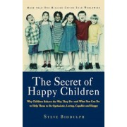 The Secret of Happy Children: Why Children Behave the Way They Do--And What You Can Do to Help Them to Be Optimistic, Loving, Capable, and H, Paperback
