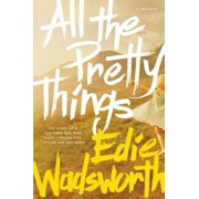 All the Pretty Things: The Story of a Southern Girl Who Went Through Fire to Find Her Way Home, Paperback/Edie Wadsworth