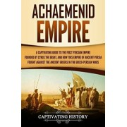 Achaemenid Empire: A Captivating Guide to the First Persian Empire Founded by Cyrus the Great, and How This Empire of Ancient Persia Foug, Paperback/Captivating History