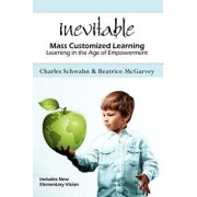 Inevitable: Mass Customized Learning: Learning in the Age of Empowerment, Paperback/Charles Schwahn