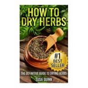 How to Dry Herbs: The Definitive Guide to Drying Herbs (Getting the Most Out of Your Herb Garden), Paperback/Susie Quinn