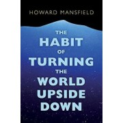 The Habit of Turning the World Upside Down: Our Belief in Property and the Cost of That Belief, Paperback/Howard Mansfield