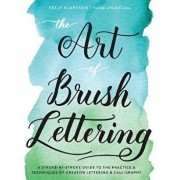 The Art of Brush Lettering: A Stroke-By-Stroke Guide to the Practice and Techniques of Creative Lettering and Calligraphy, Paperback/Kelly Klapstein