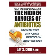 What You Must Know about the Hidden Dangers of Antibiotics: How the Side Effects of Six Popular Antibiotics Can Destroy Your Health, Paperback/Jay S. Cohen