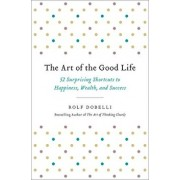 The Art of the Good Life: 52 Surprising Shortcuts to Happiness, Wealth, and Success, Hardcover/Rolf Dobelli