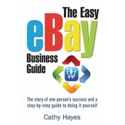 Easy eBay Business Guide. The story of one person's success and a step-by-step guide to doing it yourself, Paperback/Cathy Hayes