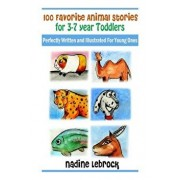 100 Favorite Animal Stories for 3-7 Year Old Toddlers: Perfectly Written and Illustrated for Young Ones/Nadine Lebrock