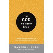 The God We Never Knew: Beyond Dogmatic Religion to a More Authenthic Contemporary Faith, Paperback