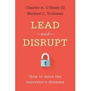 Lead and Disrupt: How to Solve the Innovator's Dilemma, Hardcover/Charles A. O'Reilly