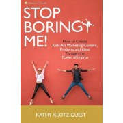 Stop Boring Me!: How to Create Kick-Ass Marketing Content, Products and Ideas Through the Power of Improv, Paperback