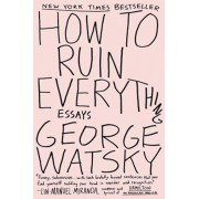 How to Ruin Everything: Essays, Paperback/George Watsky