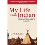 My Life as an Indian: The Story of a Red Woman and a White Man in the Lodges of the Blackfeet, Paperback/J. W. Schultz