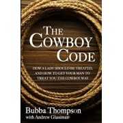 The Cowboy Code: How a Lady Should Be Treated, and How to Get Your Man to Treat You the Cowboy Way, Paperback/Bubba Thompson