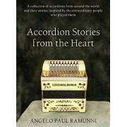 Accordion Stories from the Heart: A Collection of Accordions from Around the World and Their Stories, Inspired by the Extraordinary People Who Played/Angelo Paul Ramunni