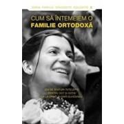Cum sa intemeiem o familie ortodoxa. 250 de sfaturi intelepte pentru sot si sotie de la sfinti si mari duhovnici/***