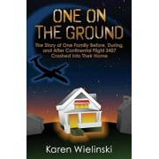 One on the Ground: The Story of One Family Before, During, and After Continental Flight 3407 Crashed Into Their Home, Paperback/Karen Wielinski