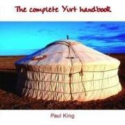 The Complete Yurt Handbook by Paul King