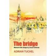 The Bridge - Memorii din timpuri si locuri diverse - Adrian Tuchel