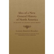 Idea of a New General History of North America: An Account of Colonial Native Mexico, Hardcover/Lorenzo Boturini Benaduci