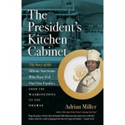 The President's Kitchen Cabinet: The Story of the African Americans Who Have Fed Our First Families, from the Washingtons to the Obamas, Paperback/Adrian Miller