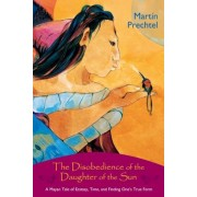 The Disobedience of the Daughter of the Sun: A Mayan Tale of Ecstasy, Time, and Finding One's True Form, Paperback