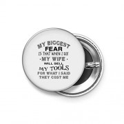 Shopsmeade® My Biggest Fear, is That When I Die, My Wife Will Sell My Tools for What I Said I Paid for Them Round Pin Button Badge