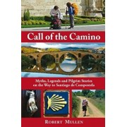 Call of the Camino: Myths, Legends and Pilgrim Stories on the Way to Santiago de Compostela, Paperback/Robert Mullen