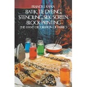 Batik, Tie Dyeing, Stenciling, Silk Screen, Block Printing: The Hand Decoration of Fabrics, Paperback/Francis J. Kafka