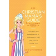 The Christian Mama's Guide to Parenting a Toddler: Everything You Need to Know to Survive (and Love) Your Child's Terrible Twos, Paperback