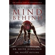 Don't Leave Your Mind Behind: The Mental Side of Performance, Paperback/Dr Keith Henschen