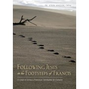 Following Jesus in the Footsteps of Francis: A Guide to Living a Franciscan Spirituality for Everyone, Paperback/John Anglin