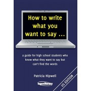 How to write what you want to say ...: a guide for high school students who know what they want to say but can't find the words, Paperback/Patricia Hipwell