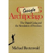 Google Archipelago: The Digital Gulag and the Simulation of Freedom, Hardcover/Michael Rectenwald