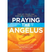 Praying the Angelus: Find Joy, Peace, and Purpose in Everyday Life, Paperback