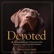 Devoted: 38 Extraordinary Tales of Love, Loyalty, and Life with Dogs, Hardcover