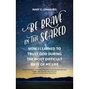 Be Brave in the Scared: How I Learned to Trust God During the Most Difficult Days of My Life, Paperback/Mary E. Lenaburg