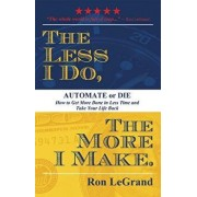 The Less I Do, the More I Make: Automate or Die: How to Get More Done in Less Time and Take Your Life Back, Paperback/Ron LeGrand