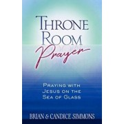 Throne Room Prayer: Praying with Jesus on the Sea of Glass, Paperback/Brian Simmons
