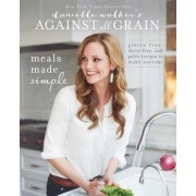 Danielle Walker's Against All Grain: Meals Made Simple: Gluten-Free, Dairy-Free, and Paleo Recipes to Make Anytime, Paperback